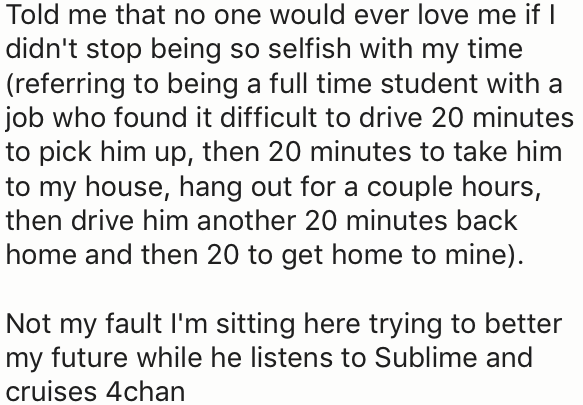 Text - Told me that no one would ever love me if didn't stop being so selfish with my time (referring to being a full time student with a job who found it difficult to drive 20 minutes to pick him up, then 20 minutes to take him to my house, hang out for a couple hours, then drive him another 20 minutes back home and then 20 to get home to mine) Not my fault I'm sitting here trying to better my future while he listens to Sublime and cruises 4chan