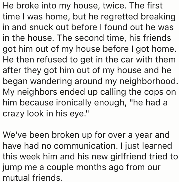 "Text - He broke into my house, twice. The first time I was home, but he regretted breaking in and snuck out before I found out he was in the house. The second time, his friends got him out of my house before l got home. He then refused to get in the car with them after they got him out of my house and he began wandering around my neighborhood. My neighbors ended up calling the cops on him because ironically enough, ""he had a crazy look in his eye."" We've been broken up for over a year and have h"