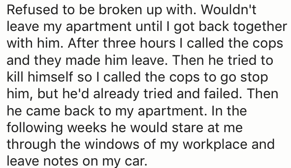 Text - Refused to be broken up with. Wouldn't leave my apartment until I got back together with him. After three hours I called the cops and they made him leave. Then he tried to kill himself so I called the cops to go stop him, but he'd already tried and failed. Then he came back to my apartment. In the following weeks he would stare at me through the windows of my workplace and leave notes on my car.