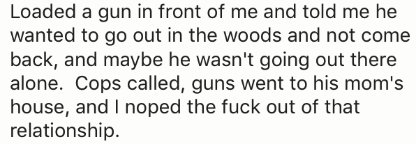 Text - Loaded a gun in front of me and told me he wanted to go out in the woods and not come back, and maybe he wasn't going out there alone. Cops called, guns went to his mom's house, and I noped the fuck out of that relationship.