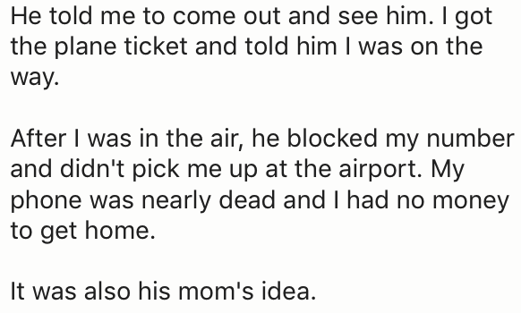 Text - He told me to come out and see him. I got the plane ticket and told him I was on the way After I was in the air, he blocked my number and didn't pick me up at the airport. My phone was nearly dead and I had no money to get home. It was also his mom's idea.