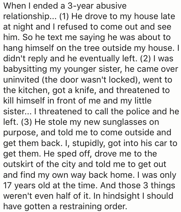 Text - When I ended a 3-year abusive relationship... (1) He drove to my house late at night and I refused to come out and see him. So he text me saying he was about to hang himself on the tree outside my house. I didn't reply and he eventually left. (2) I was babysitting my younger sister, he came over uninvited (the door wasn't locked), went to the kitchen, got a knife, and threatened to kill himself in front of me and my little sister... I threatened to call the police and he left. (3) He stol