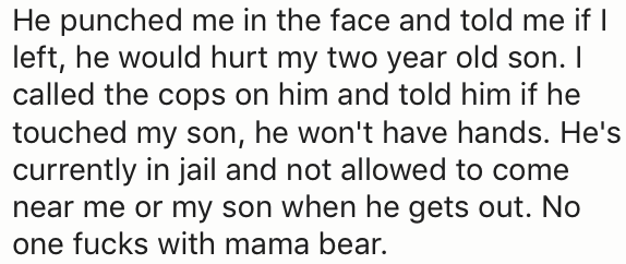Text - He punched me in the face and told me if left, he would hurt my two year old son. I called the cops on him and told him if he touched my son, he won't have hands. He's currently in jail and not allowed to come near me or my son when he gets out. No one fucks with mama bear.