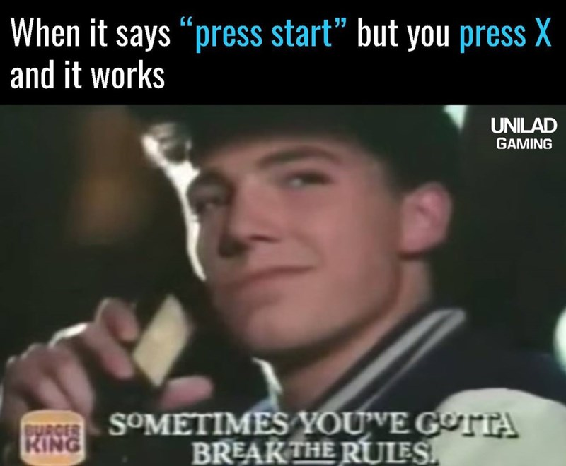 When the game says you need to press Start but you press X instead and it still works, funny meme about needing to break the rules.