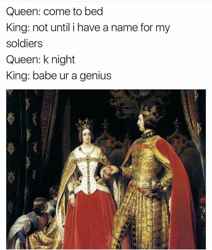 "Picture of royal medieval couple. Queen asks the king to come to bed, but he is trying to think of a name for his soldiers. The queen says ""k night"" - which spells knight - and the king says she is a genius."