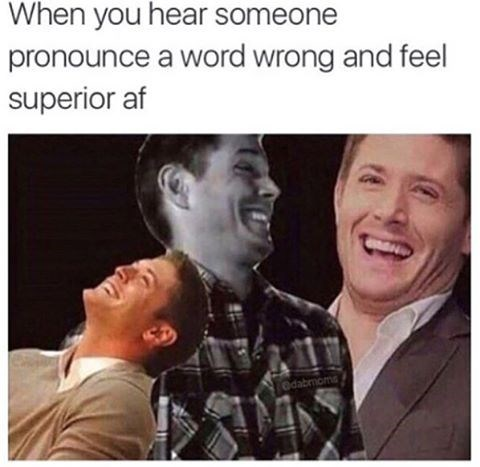 Funny meme about being an intellectioal: when your friends pronounce words incorrectly and you laugh because you feel superior.
