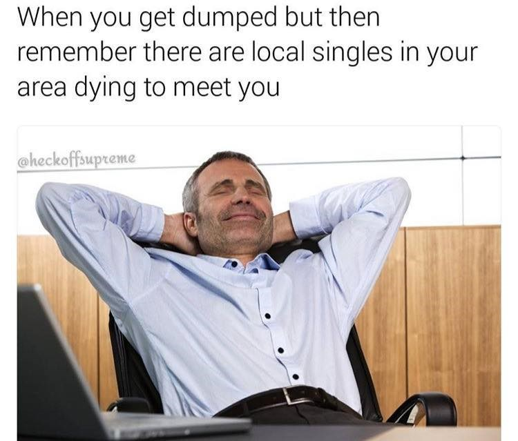 Funmy meme about being dumped but remembering advertisements that say there are local singles waiting to meet you, like adult friend finder.