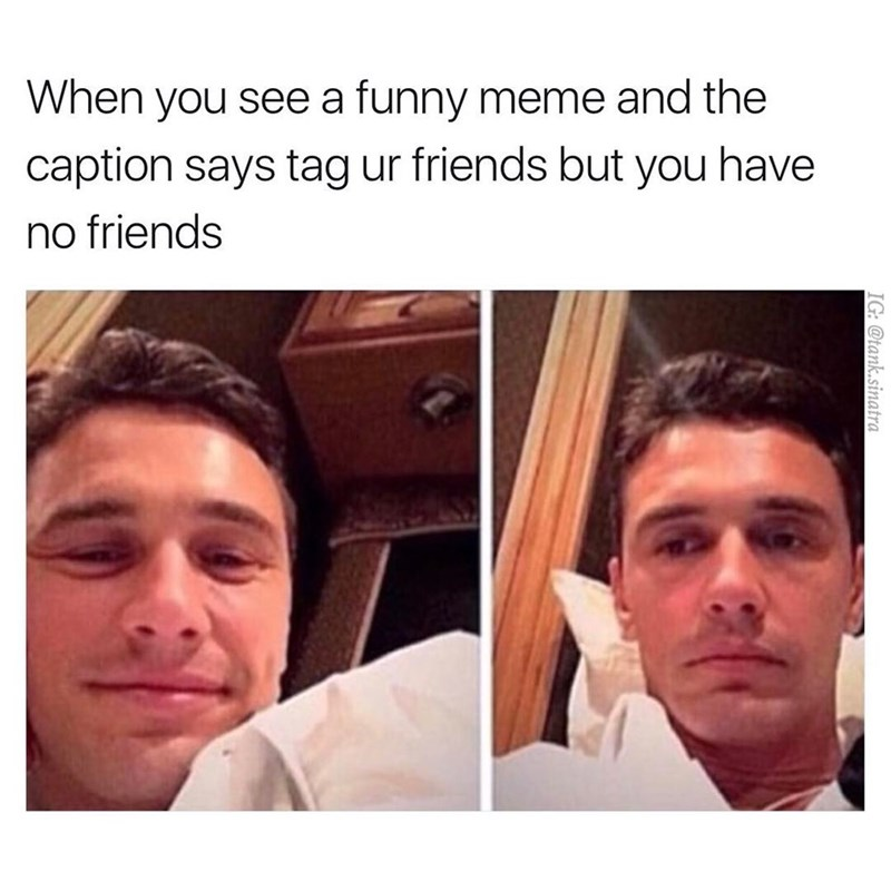 Face - When you see a funny meme and the caption says tag ur friends but you have no friends TG @tank.sinatra