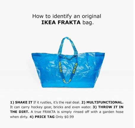 Bag - How to identify an original IKEA FRAKTA bag 1) SHAKE IT If it rustles, it's the real deal. 2) MULTIFUNCTIONAL It can carry hockey gear, bricks and even water. 3) THROW IT IN THE DIRT. A true FRAKTA is simply rinsed off with a garden hose when dirty. 4) PRICE TAG Only $0.99