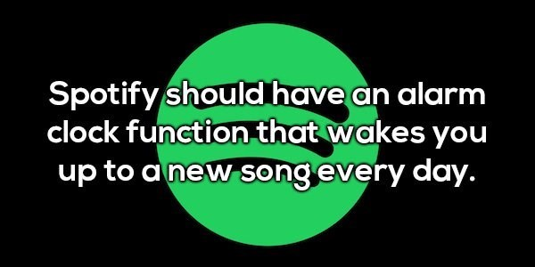 Green - Spotify should have an alarm clock function that wakes you up to a new songevery day.
