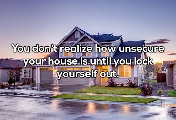 Home - You don't realize how unsecure your house is.untilyou.lock yourself out.