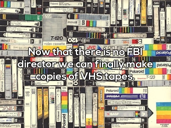 Product - SHA Polrd vau VHS DO T120 2-4-6 HOU vaul maxell HOA ry T-120 video cassette S 120 20 ER JVC maxell Dolaro Now that thereis no FBI director wecan finally make Copies of VHStapes Polaroid SH Polaroid Polaroid -120 OW SW Polaroid VHS 120 120 PRISM s BASF VHS CHSHA et SH uniVERSAL T-120 jod Polaroid SHS