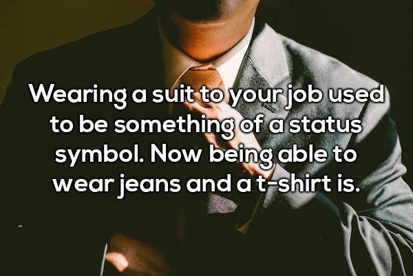 Text - Wearing a suit toyour job used to be something of a status symbol. Now being able to wear jeans and a t shirt is.