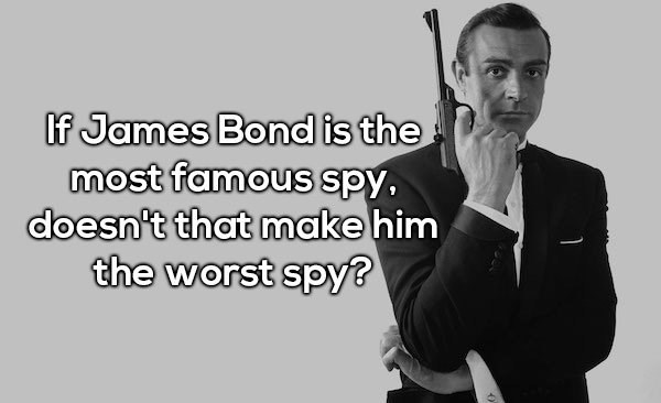 Text - If James Bond is the most famous spy, doesn't that make him the worst spy?