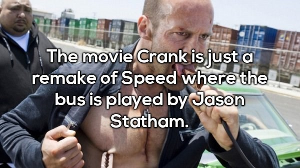 Arm - The movie Crank isjust a remake of Speed where the bus is played by Jason Statham.