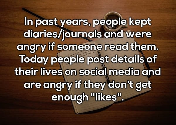 "Text - In past years, people kept diaries/journals and were angry if someone read them. Today people post details of their lives on social media and are angry if they don't get enough ""likes"""