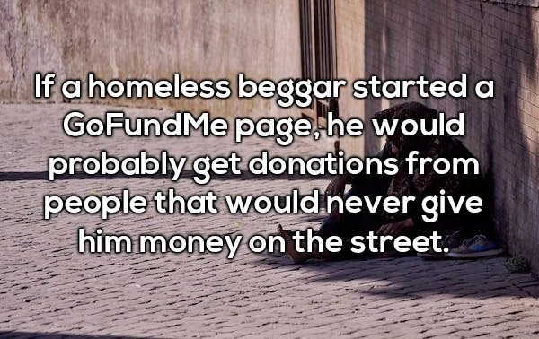Text - If a homeless beggar started a GoFundMe page he would probably get donations from people that would never give him money on the street.