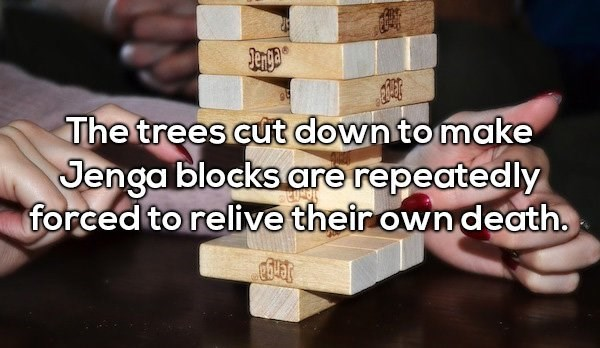Text - The trees cut downto make Jenga blocks are repeatedly forced to relive their own death.