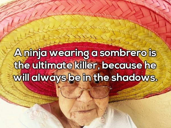 Organ - Aninja wearing a sombrero is the ultimate killer, because he will always be in the shadows.