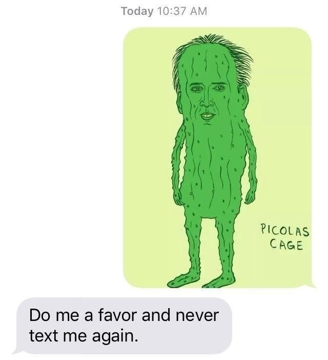 "Funny meme: person texts another person a drawing entitled ""picolas cage"" - it is nicolas cage if he were a pickle. The recipient replies ""don't text me again"""