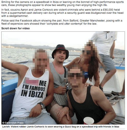 Fun - Smiling for the camera on a speedboat in Ibiza or leaning on the bonnet of high-performance sports cars, these photographs appear to show two wealthy young men enjoying the high life. In fact, cousins Aaron and Jamie Corkovic are violent criminals who were behind a £90,000 heist from a supermarket cash delivery van during which a security guard was bludgeoned over the head with a sledgehammer Police said the Facebook album showing the pair, from Salford, Greater Manchester, posing with a f
