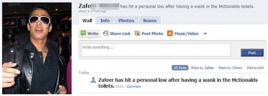Text - Zafe has hit a personal low after having a wank in the McDonalds toilets about a go Wall Info Photos Boxes Share Link Post Photo Music/Video Write Write something.. Post Al Post Posts by Zafeer Posts by Ochers WalWal Today Zafeer has hit a personal low after having a wank in the McDonalds tolets.-Comment