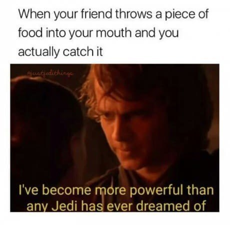 Funny Star Wars prequel meme about when your friend throws food at your mouth and you actually catch it, image of anakin saying he has become more powerful than anyone can possibly imagine.