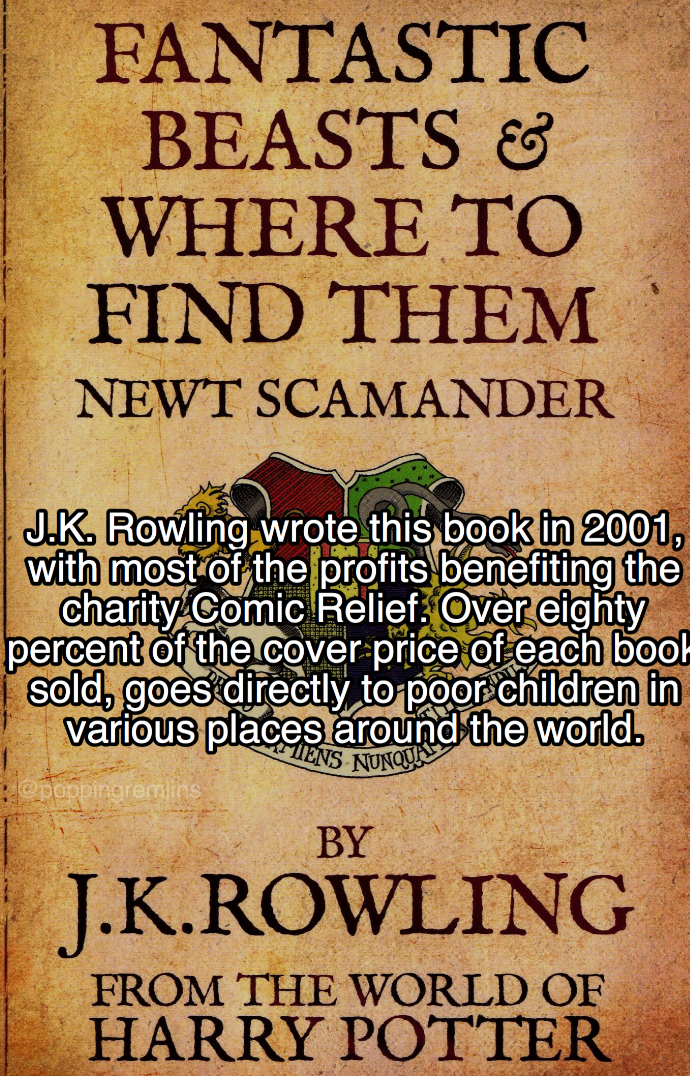 Text - FANTASTIC BEASTS WHERE TO FIND THEM NEWT SCAMANDER J.K Rowling wrote this book in 2001, with most of the profits benefiting the charity Comic Relief Over eighty percent of the cover price of each book sold, goes directly to poor children in various places around the world. ENS NUNQ opepprieremins BY J.K.ROWLING FROM THE WORLD OF HARRY POTTER