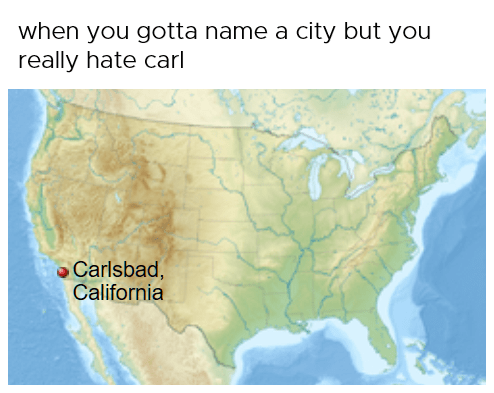 MEme about the name Carlsbad in California, funny, says that is what you name a city if you hate Carls.
