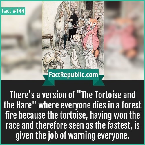 "Text - Fact #144 FactRepublic.com There's a version of ""The Tortoise and the Hare"" where everyone dies in a forest fire because the tortoise, having won the race and therefore seen as the fastest, is given the job of warning everyone."