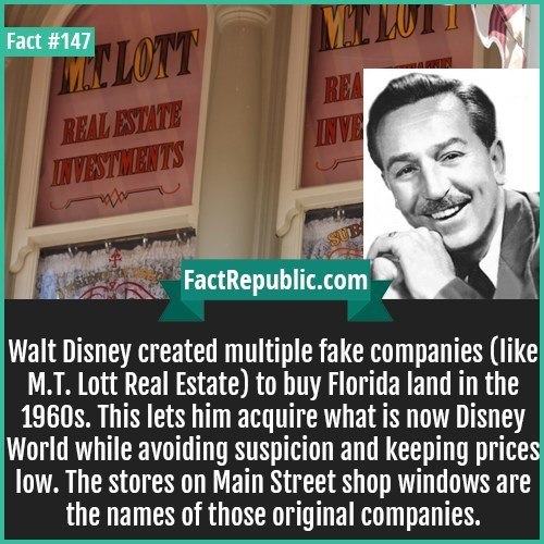 Text - Fact #147 W LOTT REA REAL ESTATE INVESTMENTS FactRepublic.com Walt Disney created multiple fake companies (like Real Estate) to buy Florida land in the 1960s. This lets him acquire what is now Disney World while avoiding suspicion and keeping prices low. The stores on Main Street shop windows are the names of those original companies.