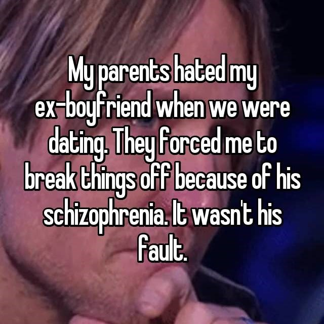 Text - My parents hated my ex-boyfriend when we were dating, They Porced me to break things off because of his Schizophrenia. lt wasnt his Fault.