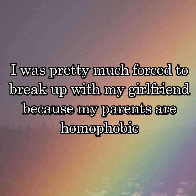 Text - I was pretty much forced to break up with my girlfriend because my parents are homophobic