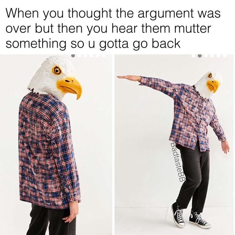Funny meme, man wearing eagle mask, comparing his movements to when you think the fight is over but you hear them mutter under their breath so you have to go back for more.