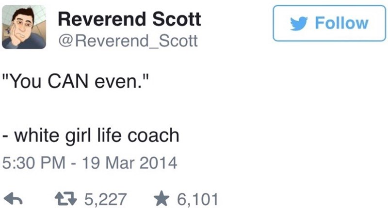 Reverend Scott Tweet of YOU CAN EVEN being the thing that the white girl life coach says