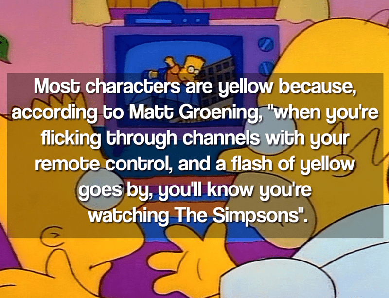 """Text - Most characters are yellow because, according to Matt Groening, """"when you're flicking through channels with your remote control, and a flash of yellow goes by, you'll know you're watching The Simpsons""""."""