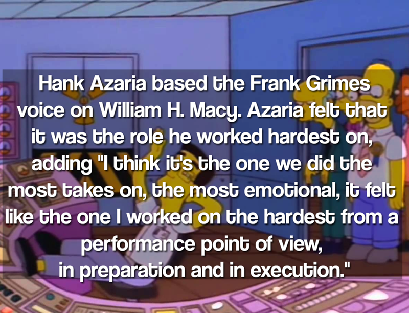 """Text - Hank Azaria based the Frank Grimes voice on William H. Macy. Azaria felt that it was the role he worked hardest on adding """"I think it's the one we did the most takes on, the most emotional, it felb like the onel worked on the hardest from a performance point of view, in preparation and in execution."""" II"""