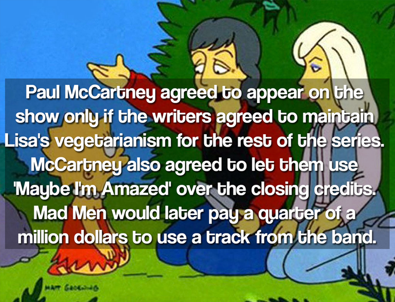 Cartoon - Paul McCarbney agreed to appear on the show only if the writers agreed to maintain Lisa's vegetarianism for the rest of the series. McCartney also agreed to let them use 'Maybe Im Amazed over the closing credits Mad Men would later pay a quarber of a million dollars to use a track from the band. MAT GROE6