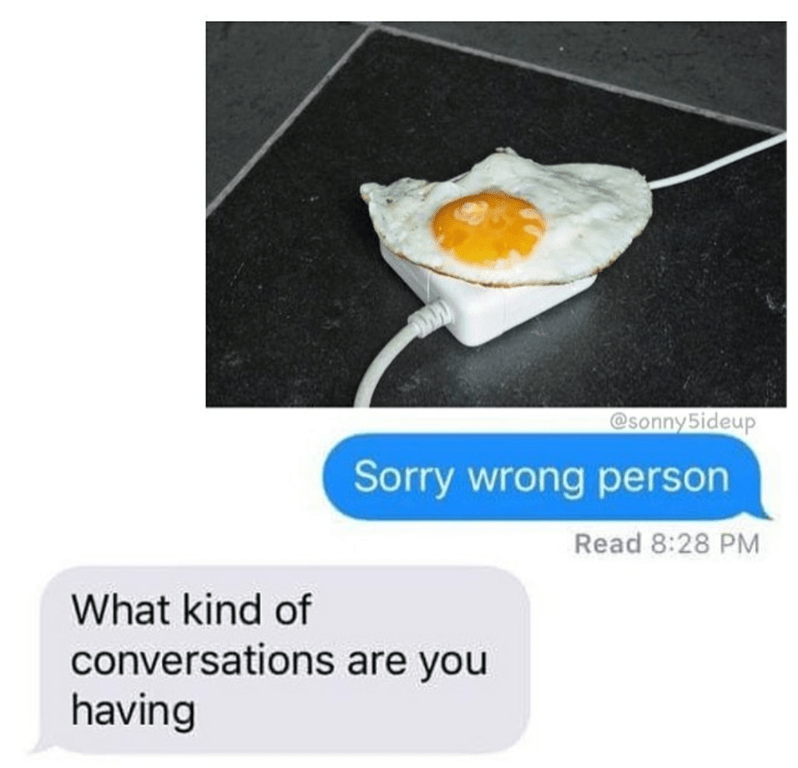 Funny screenshot meme, one person sent a photo of a fried egg on top of a mac charger and then says it was sent to the wrong person. The recipient asks what kind of conversations they are having.