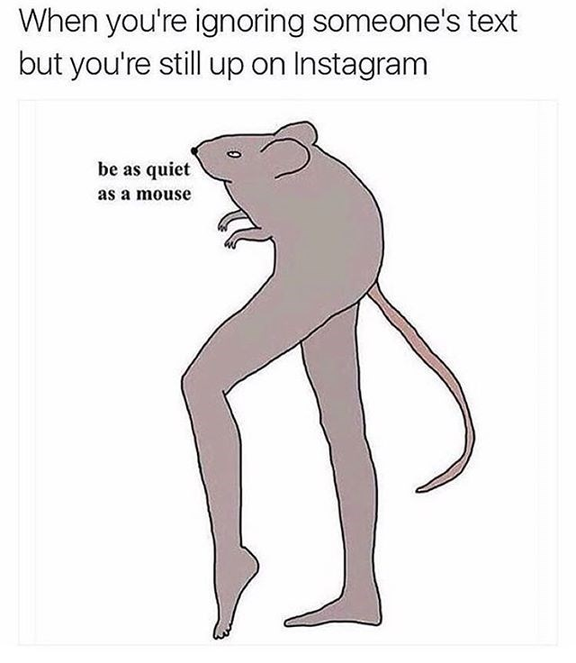 "When you're ignoring someone's text but you're still on instagram, drawing of a mouse stepping - caption is ""be as quiet as a mouse"". Funny meme."