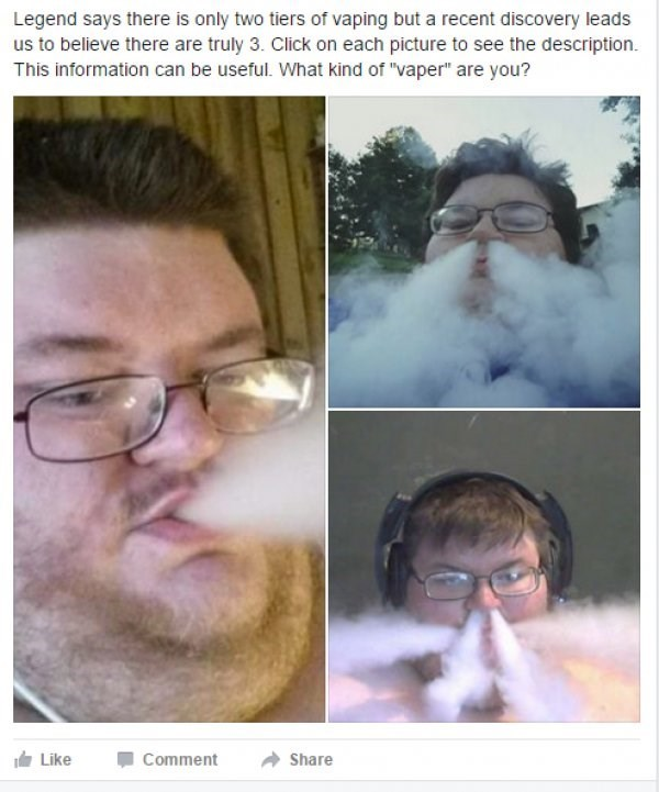 "Face - Legend says there is only two tiers of vaping but a recent discovery leads us to believe there are truly 3. Click on each picture to see the description. This information can be useful. What kind of ""vaper"" are you? Like Comment Share"