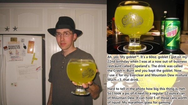 Drink - * PERSONAL HYGIENE Ah, yes. My goblet. It's a 60oz. goblet I got on my 22nd birthday when I was at a now out-of-business restraunt called Copeland's. The drink was called the Crash n Burn and you kept the goblet. Now, I use it for my Everclear and Mountain Dew mixture. Much <3, that drink. Sebe1 Hard to tell in the photo how big this thing is, heh. So I took a pic of it next to a regular 12 ounce can of Mountain Dew. It can hold 5 of those cans worth of liquid. My marathon-glass for gami
