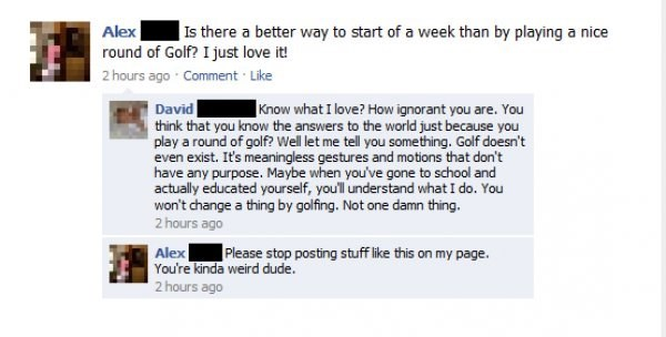 Text - Alex round of Golf? I just love it! |Is there a better way to start of a week than by playing a nice 2 hours ago Comment Like David think that you know the answers to the world just because you play a round of golf? Well let me tell you something. Golf doesn't even exist. It's meaningless gestures and motions that don't have any purpose. Maybe when you've gone to school and actually educated yourself, you'l understand what I do. You won't change a thing by golfing. Not one damn thing. 2 h