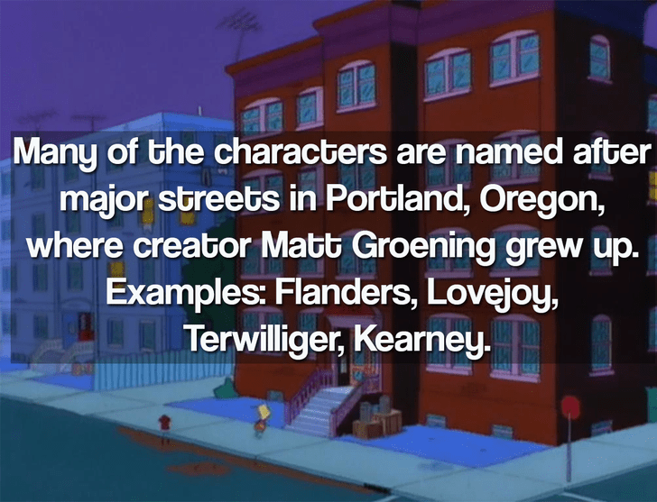 House - Many of the characters are named after major streets in Portland, Oregon, where creator Matt Groening grew up. Examples: Flanders, Lovejoy, Terwilliger, Kearney.
