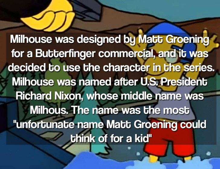 """Cartoon - Milhouse was designed by Matt Groening for a Butterfinger commercial, and it was decided to use the character in the series. Milhouse was named after U.S President Richard Nixon, whose middle name was Milhous. The name was the most """"unfortunate name Matt Groening could think of for a kid"""""""