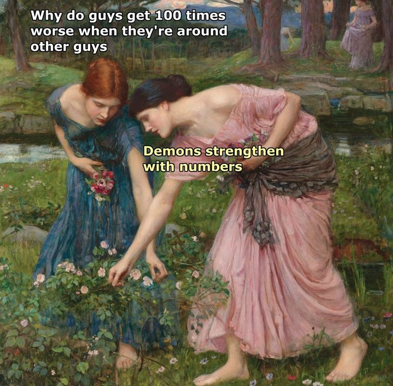Funny classical art meme about how men get worse when they are around other men, one woman gathering flowers says that it is because demons strengthen in numbers.