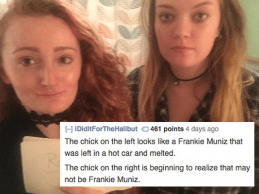One girl gets roasted for looking like Frankie Muniz melted in a hot car, and the other one for being too dumb to realize who her friend is.