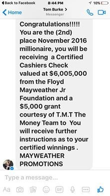 Text - Back to Facebook 8:44 PM 10%D Tom Burke Home Messenger Congratulations!!!!! You are the (2nd) place November 2016 millionaire, you will be receiving a Certified Cashiers Check valued at $6,005,000 from the Floyd Mayweather Jr Foundation and a $5,000 grant courtesy of T.M.T The Money Team to You will receive further instructions as to your certified winnings MAYWEATHER PROMOTIONS Type a message... Aa