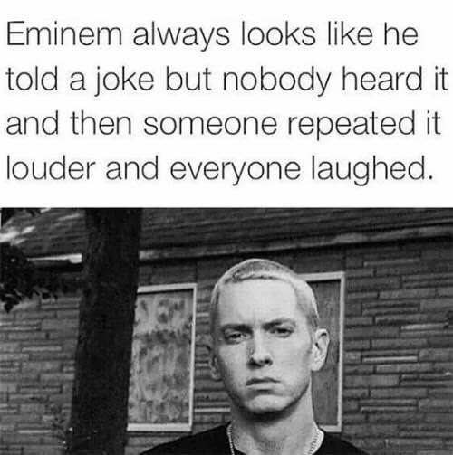 Funny meme about how Eminem always looks like he told a joke and nobody heard it, and then someone else repeats it and they laugh,