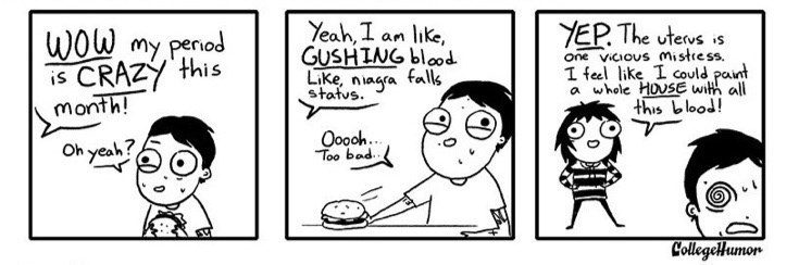 webcomic - Cartoon - Yeah, I an like, GUSHING blood Like, niagra falls status YEP. The utews is one vicious mistress. I feel like I could paint a whole HOUSE with all this blood! WOW my penod is CRAZY this month! Ooooh.. Too bad Oh yeah? CollegeHumon